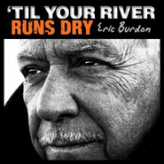 eric burdon till your river runs dry
