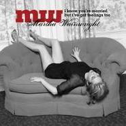 Martha Wainwright, I Know You're Married But I've Got Feelings Too (CD)