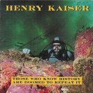 Henry Kaiser, Those Who Know History Are Doomed to Repeat It (CD)