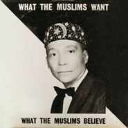 The Honorable Elijah Muhammad, What The Muslims Want / What The Muslims Believe