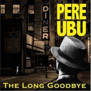 Pere Ubu, The Long Goodbye (CD)