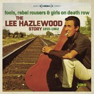 Lee Hazlewood, Fools, Rebel Rousers & Girls On Death Row: The Lee Hazelwood Story 1955-1962 (CD)