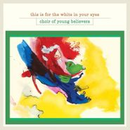 Choir Of Young Believers, This Is For The White In Your Eyes (LP)