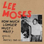 Lee Moses, How Much Longer Must I Wait? Singles & Rarities 1965-1972 (CD)