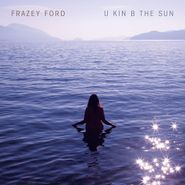 Frazey Ford, U Kin B The Sun (LP)