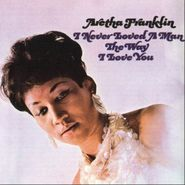 Aretha Franklin, I Never Loved A Man The Way I Love You (CD)