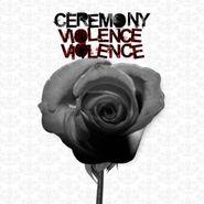 Ceremony, Violence Violence (LP)