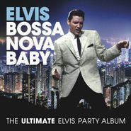 Elvis Presley, Bossa Nova Baby: The Ultimate Elvis Presley Party Album (CD)