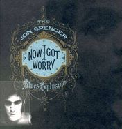 The Jon Spencer Blues Explosion, Now I Got Worry (CD)