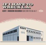 Various Artists, If I Have To Wreck L.A.: Kent & Modern Records Blues Into The 60s Vol. 2 (CD)