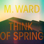 M. Ward, Think Of Spring [Translucent Orange Vinyl] (LP)