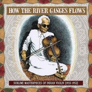 Various Artists, How The River Ganges Flows: Sublime Masterpieces Of Indian Violin (1933-1952) (LP)