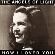 The Angels of Light, How I Loved You [White Vinyl] (LP)