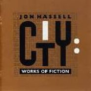 Jon Hassell, City: Works Of Fiction (CD)