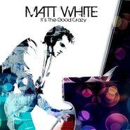 Matt White, It's The Good Crazy (CD)
