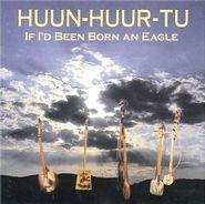 Huun-Huur-Tu, If I'd Been Born An Eagle (CD)