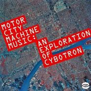 Cybotron, Motor City Machine Music: An Expoloration of Cybotron