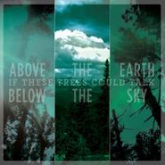 If These Trees Could Talk, Above The Earth Below The Sky (CD)