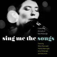 Various Artists, Sing Me The Songs: Celebrating The Works Of Kate McGarrigle (CD)