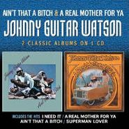 Johnny Guitar Watson, Ain't That A Bitch / A Real Mother For Ya (CD)