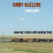 Cindy Bullens, Howling Trains & Barking Dogs (CD)