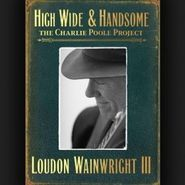Loudon Wainwright III, High Wide & Handsome: The Charlie Poole Project (CD)