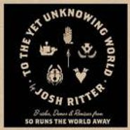 Josh Ritter, To The Yet Unknowing World: B-sides, Demos & Remixes (CD)