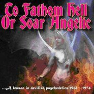 Various Artists, To Fathom Hell Or Soar Angelic: A Lesson In Devilish Psychedlics 1968-1974 (CD)