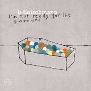 B. Fleischmann, I'm Not Ready For The Grave Yet (LP)