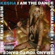 Kesha, I Am The Dance Commander + I Command You To Dance: The Remix Album (CD)