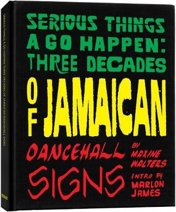 Serious Things A Go Happen:  Three Decades of Jamaican Dancehall Signs (Book)